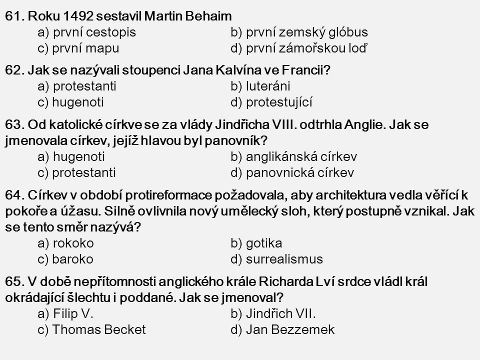 61. Roku 1492 sestavil Martin Behaim a) první cestopis b) první zemský glóbus c) první mapu d) první zámořskou loď 62. Jak se nazývali stoupenci Jana