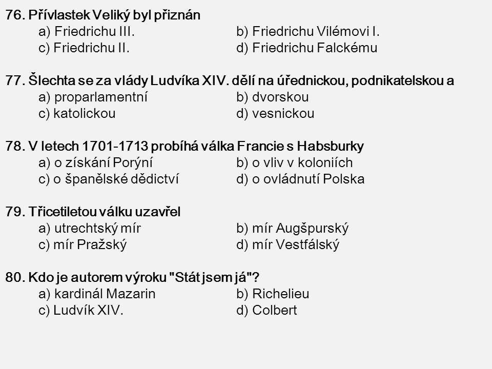76. Přívlastek Veliký byl přiznán a) Friedrichu III. b) Friedrichu Vilémovi I. c) Friedrichu II. d) Friedrichu Falckému 77. Šlechta se za vlády Ludvík