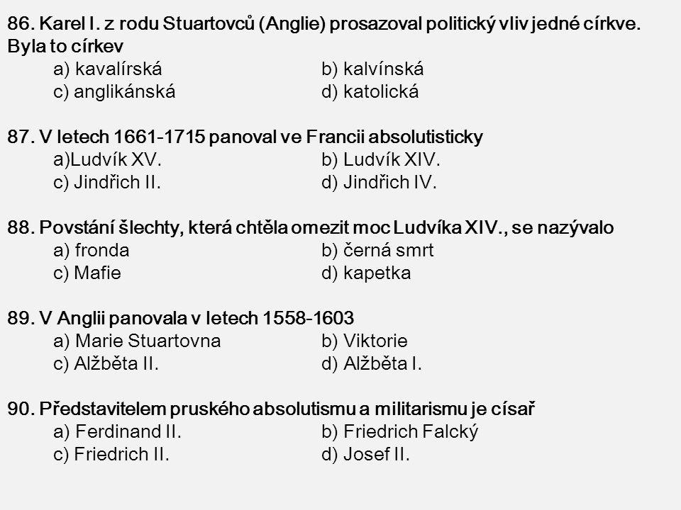 86. Karel I. z rodu Stuartovců (Anglie) prosazoval politický vliv jedné církve. Byla to církev a) kavalírská b) kalvínská c) anglikánská d) katolická