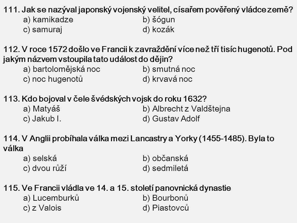 111. Jak se nazýval japonský vojenský velitel, císařem pověřený vládce země? a) kamikadze b) šógun c) samuraj d) kozák 112. V roce 1572 došlo ve Franc