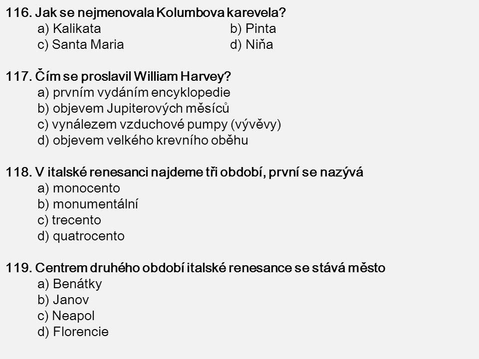 116. Jak se nejmenovala Kolumbova karevela? a) Kalikata b) Pinta c) Santa Maria d) Niňa 117. Čím se proslavil William Harvey? a) prvním vydáním encykl