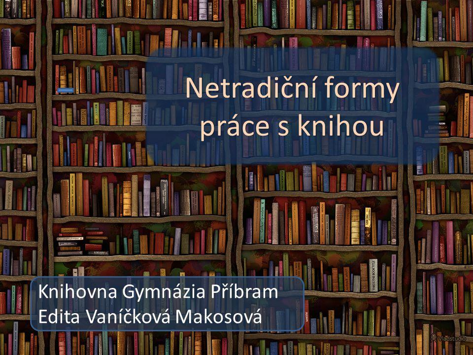 Netradiční formy práce s knihou Knihovna Gymnázia Příbram Netradiční formy práce s knihou Knihovna Gymnázia Příbram Edita Vaníčková Makosová