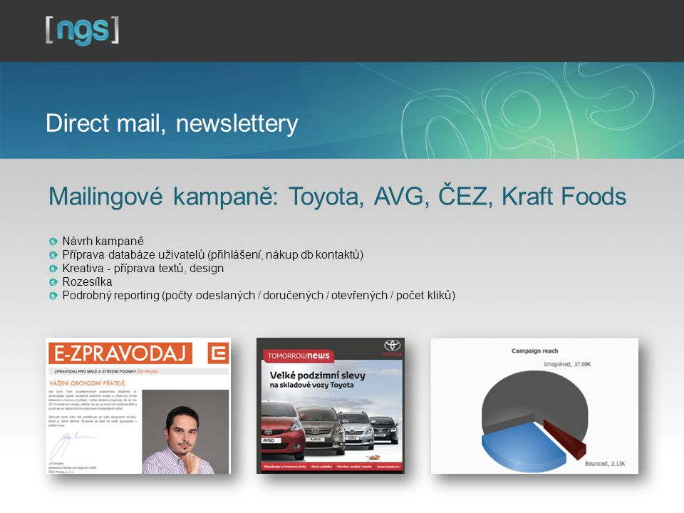 Direct mail, newslettery Mailingové kampaně: Toyota, AVG, ČEZ, Kraft Foods Návrh kampaně Příprava databáze uživatelů (přihlášení, nákup db kontaktů) Kreativa - příprava textů, design Rozesílka Podrobný reporting (počty odeslaných / doručených / otevřených / počet kliků)