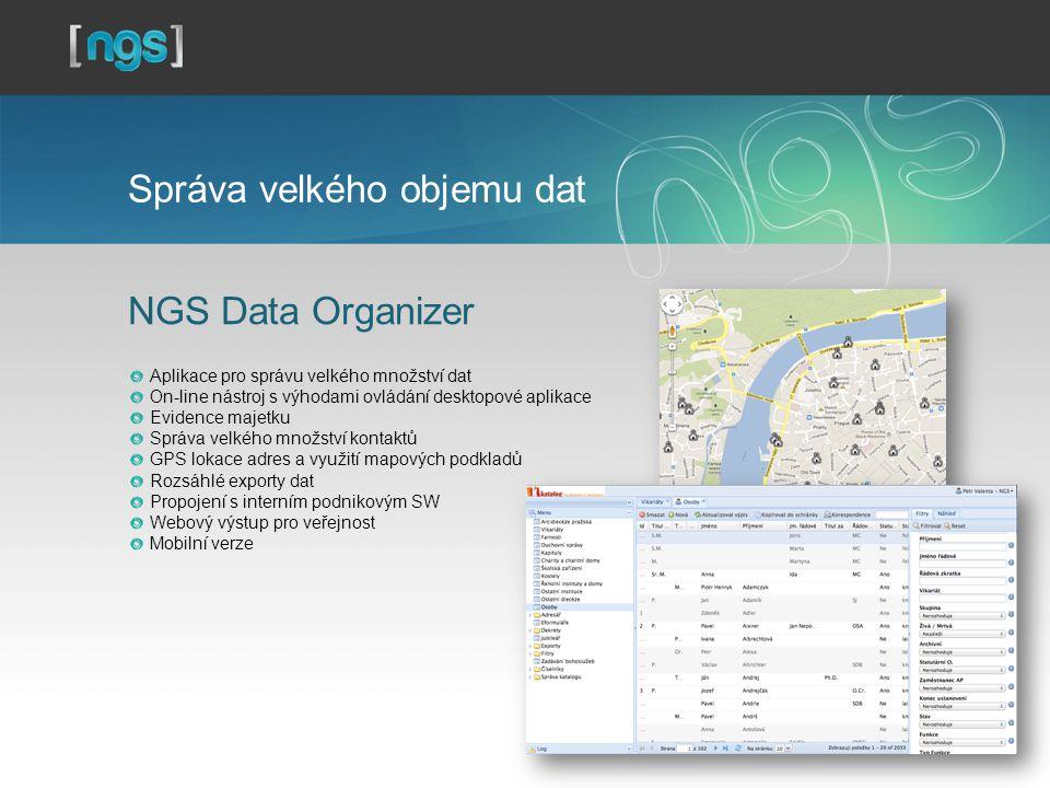 Správa velkého objemu dat NGS Data Organizer Aplikace pro správu velkého množství dat On-line nástroj s výhodami ovládání desktopové aplikace Evidence majetku Správa velkého množství kontaktů GPS lokace adres a využití mapových podkladů Rozsáhlé exporty dat Propojení s interním podnikovým SW Webový výstup pro veřejnost Mobilní verze