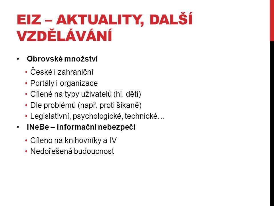 EIZ – AKTUALITY, DALŠÍ VZDĚLÁVÁNÍ •Obrovské množství •České i zahraniční •Portály i organizace •Cílené na typy uživatelů (hl.
