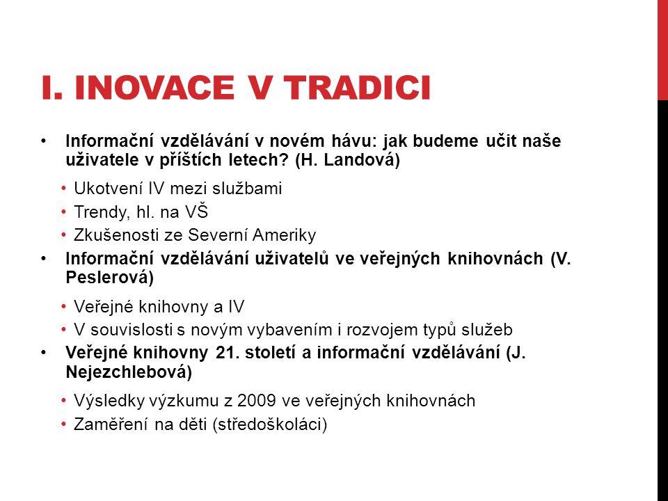 I. INOVACE V TRADICI •Informační vzdělávání v novém hávu: jak budeme učit naše uživatele v příštích letech? (H. Landová) •Ukotvení IV mezi službami •T
