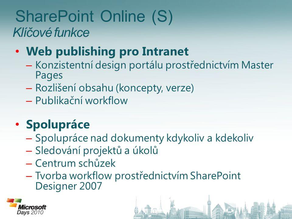 • Web publishing pro Intranet – Konzistentní design portálu prostřednictvím Master Pages – Rozlišení obsahu (koncepty, verze) – Publikační workflow • Spolupráce – Spolupráce nad dokumenty kdykoliv a kdekoliv – Sledování projektů a úkolů – Centrum schůzek – Tvorba workflow prostřednictvím SharePoint Designer 2007 SharePoint Online (S)