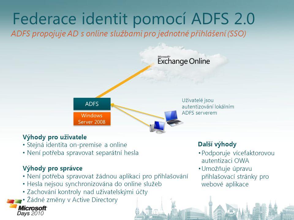 ADFS propojuje AD s online službami pro jednotné přihlášení (SSO) Federace identit pomocí ADFS 2.0 Výhody pro uživatele • Stejná identita on-premise a online • Není potřeba spravovat separátní hesla Výhody pro správce • Není potřeba spravovat žádnou aplikaci pro přihlašování • Hesla nejsou synchronizována do online služeb • Zachování kontroly nad uživatelskými účty • Žádné změny v Active Directory Další výhody • Podporuje vícefaktorovou autentizaci OWA • Umožňuje úpravu přihlašovací stránky pro webové aplikace Uživatelé jsou autentizování lokálním ADFS serverem