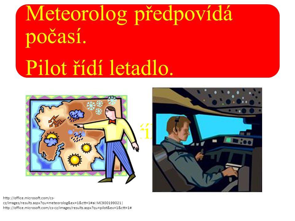 Meteorolog předpovídá počasí. Pilot řídí letadlo. Kadeřnice stříhá vlasy. http://office.microsoft.com/cs- cz/images/results.aspx?qu=meteorolog&ex=1&ct