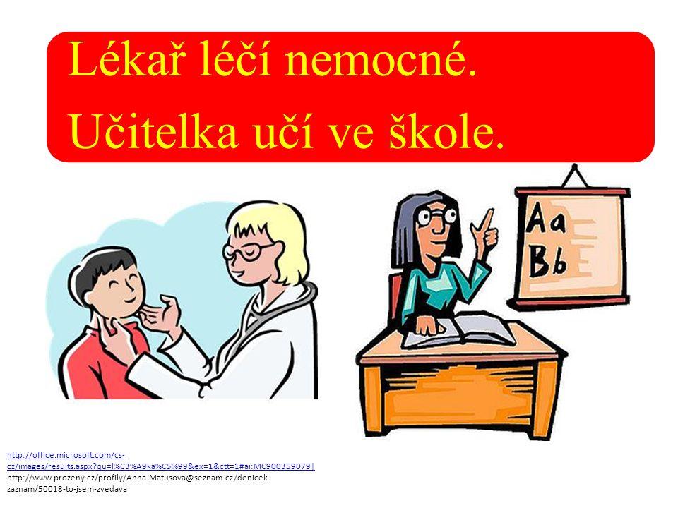 Lékař léčí nemocné. Učitelka učí ve škole.
