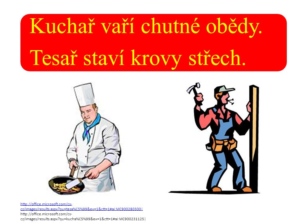 Kuchař vaří chutné obědy. Tesař staví krovy střech. http://office.microsoft.com/cs- cz/images/results.aspx?qu=tesa%C5%99&ex=1&ctt=1#ai:MC900280300| ht