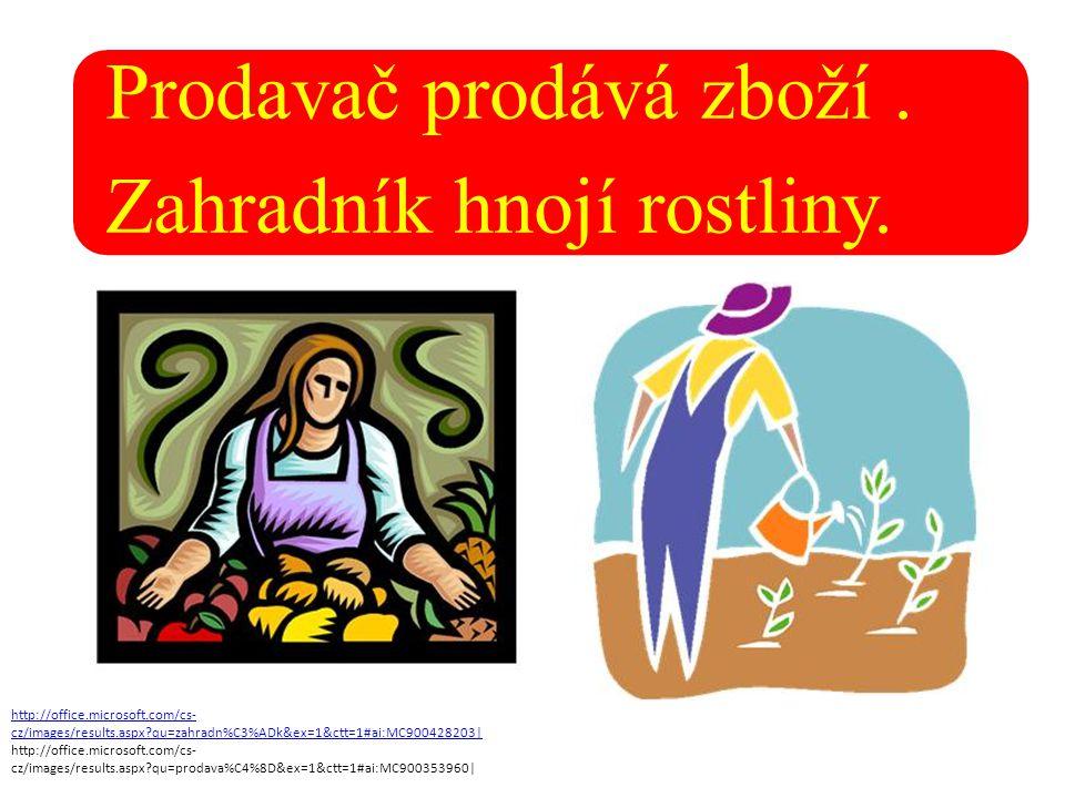Prodavač prodává zboží. Zahradník hnojí rostliny. http://office.microsoft.com/cs- cz/images/results.aspx?qu=zahradn%C3%ADk&ex=1&ctt=1#ai:MC900428203|