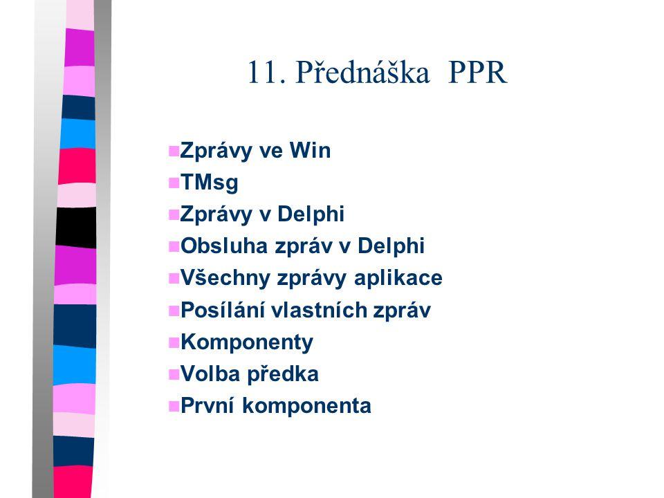 11. Přednáška PPR  Zprávy ve Win  TMsg  Zprávy v Delphi  Obsluha zpráv v Delphi  Všechny zprávy aplikace  Posílání vlastních zpráv  Komponenty