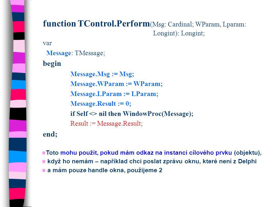 function TControl.Perform (Msg: Cardinal; WParam, Lparam: Longint): Longint; var Message: TMessage; begin Message.Msg := Msg; Message.WParam := WParam