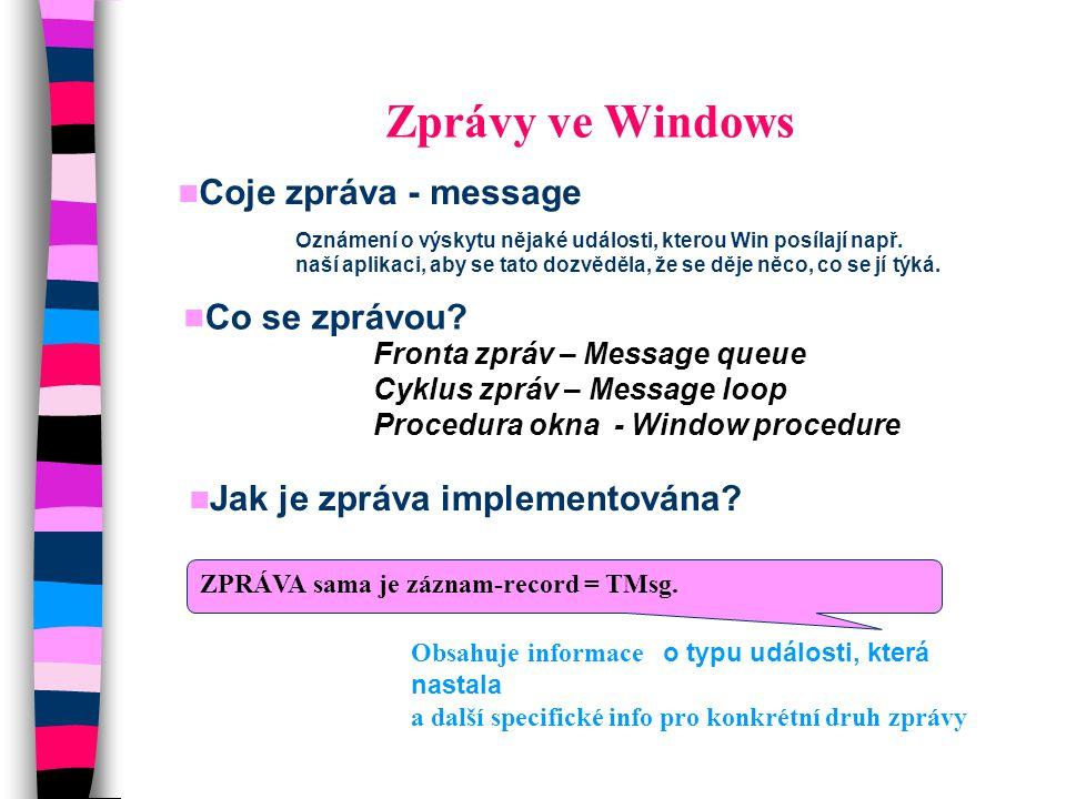 TMsg type TMsg = record Hwnd : Hwnd;// handle okna, pro které je zpráva určena message : Word;// konstanta identifikující zprávu wParam : Longint; // 32 bitová info specifická pro danou zprávu např.