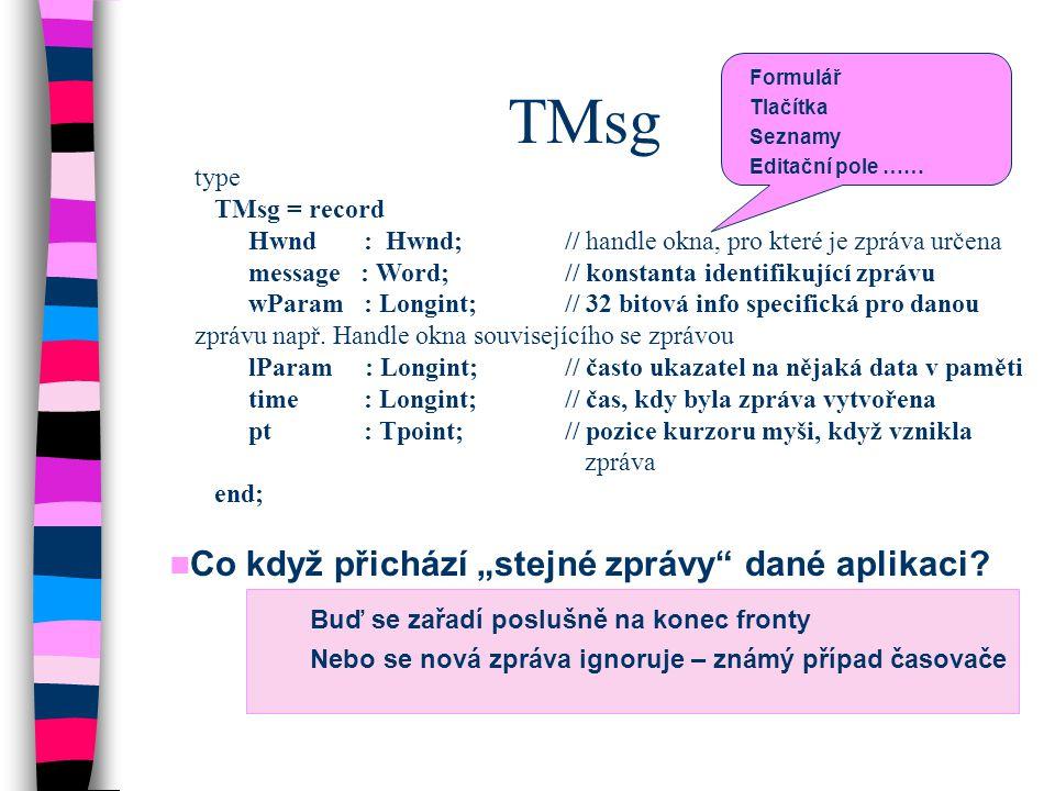 TMsg type TMsg = record Hwnd : Hwnd;// handle okna, pro které je zpráva určena message : Word;// konstanta identifikující zprávu wParam : Longint; //