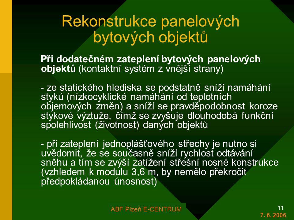 FOR ARCH Plzeň 2006 11 Rekonstrukce panelových bytových objektů Při dodatečném zateplení bytových panelových objektů (kontaktní systém z vnější strany) - ze statického hlediska se podstatně sníží namáhání styků (nízkocyklické namáhání od teplotních objemových změn) a sníží se pravděpodobnost koroze stykové výztuže, čímž se zvyšuje dlouhodobá funkční spolehlivost (životnost) daných objektů - při zateplení jednoplášťového střechy je nutno si uvědomit, že se současně sníží rychlost odtávání sněhu a tím se zvýší zatížení střešní nosné konstrukce (vzhledem k modulu 3,6 m, by nemělo překročit předpokládanou únosnost) ABF Plzeň E-CENTRUM 7.