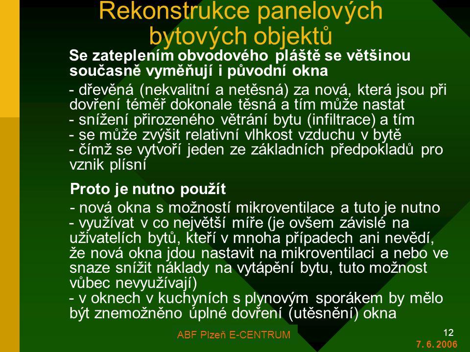 FOR ARCH Plzeň 2006 12 Rekonstrukce panelových bytových objektů Se zateplením obvodového pláště se většinou současně vyměňují i původní okna - dřevěná (nekvalitní a netěsná) za nová, která jsou při dovření téměř dokonale těsná a tím může nastat - snížení přirozeného větrání bytu (infiltrace) a tím - se může zvýšit relativní vlhkost vzduchu v bytě - čímž se vytvoří jeden ze základních předpokladů pro vznik plísní Proto je nutno použít - nová okna s možností mikroventilace a tuto je nutno - využívat v co největší míře (je ovšem závislé na uživatelích bytů, kteří v mnoha případech ani nevědí, že nová okna jdou nastavit na mikroventilaci a nebo ve snaze snížit náklady na vytápění bytu, tuto možnost vůbec nevyužívají) - v oknech v kuchyních s plynovým sporákem by mělo být znemožněno úplné dovření (utěsnění) okna ABF Plzeň E-CENTRUM 7.