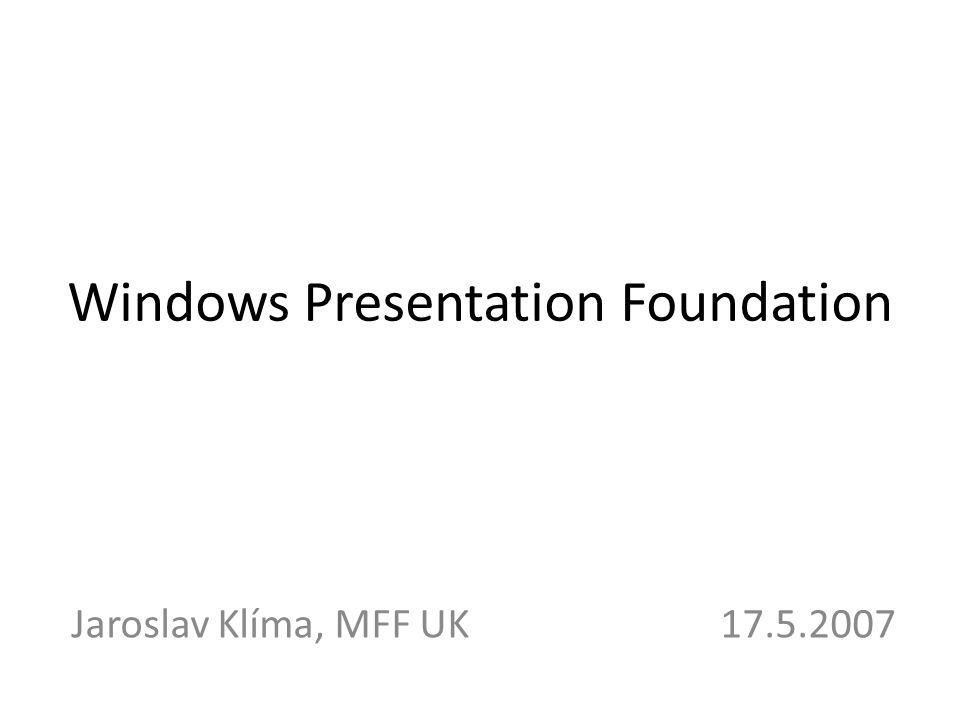 Windows Presentation Foundation Jaroslav Klíma, MFF UK 17.5.2007