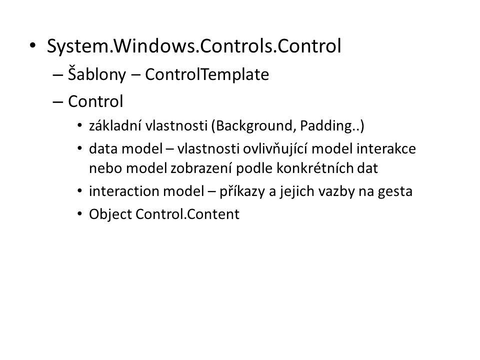 • System.Windows.Controls.Control – Šablony – ControlTemplate – Control • základní vlastnosti (Background, Padding..) • data model – vlastnosti ovlivňující model interakce nebo model zobrazení podle konkrétních dat • interaction model – příkazy a jejich vazby na gesta • Object Control.Content
