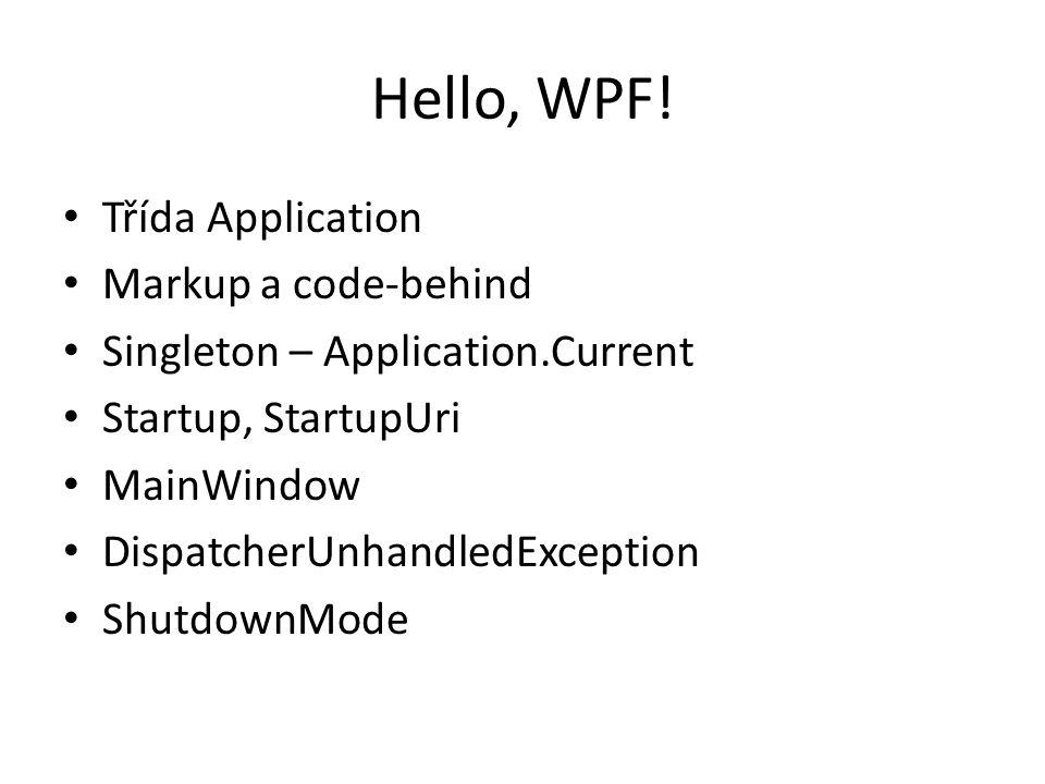Hello, WPF! • Třída Application • Markup a code-behind • Singleton – Application.Current • Startup, StartupUri • MainWindow • DispatcherUnhandledExcep