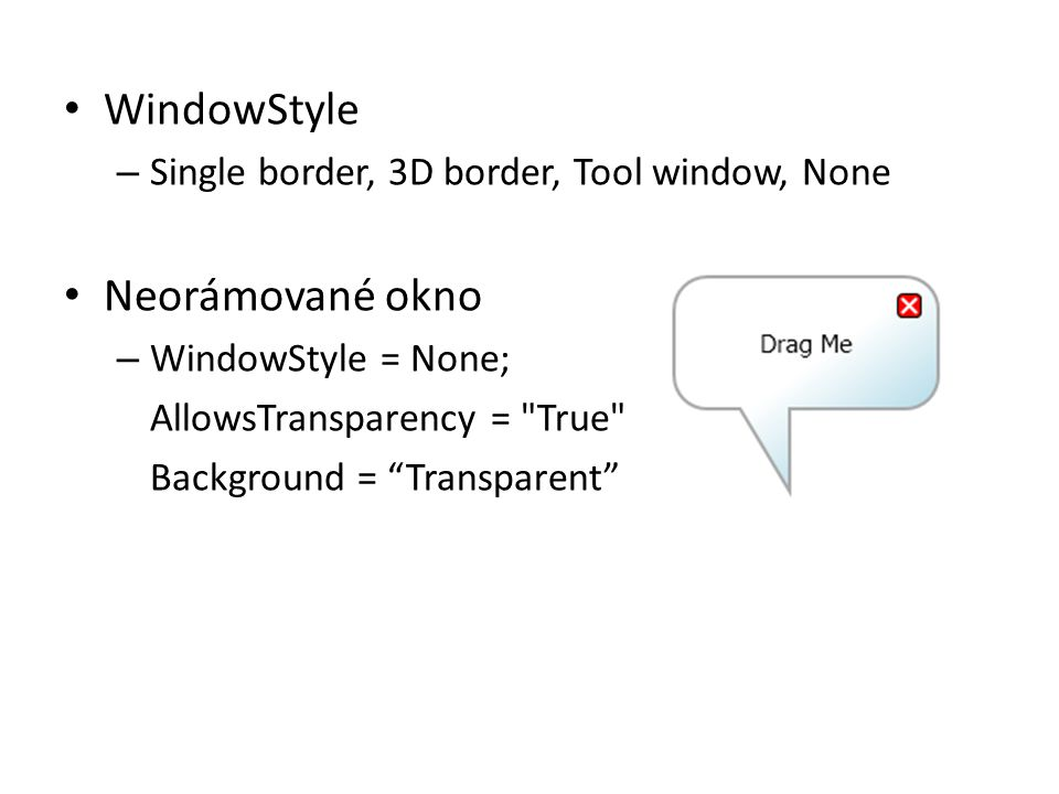 • WindowStyle – Single border, 3D border, Tool window, None • Neorámované okno – WindowStyle = None; AllowsTransparency =
