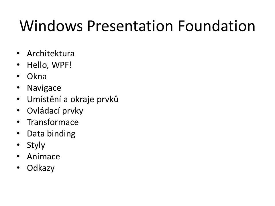 Windows Presentation Foundation • Architektura • Hello, WPF! • Okna • Navigace • Umístění a okraje prvků • Ovládací prvky • Transformace • Data bindin