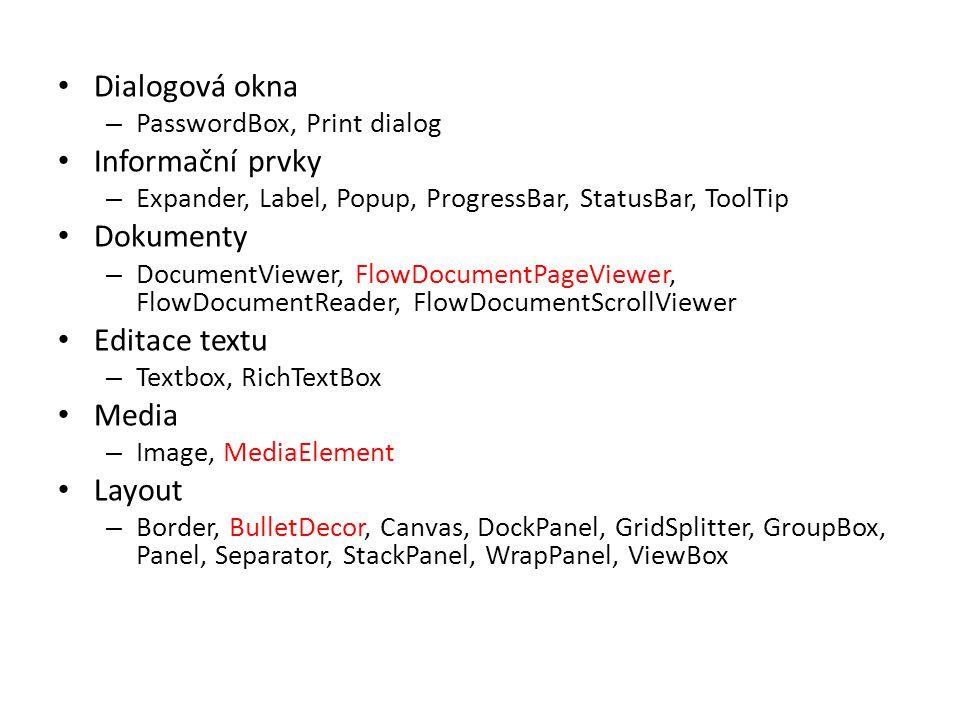• Dialogová okna – PasswordBox, Print dialog • Informační prvky – Expander, Label, Popup, ProgressBar, StatusBar, ToolTip • Dokumenty – DocumentViewer, FlowDocumentPageViewer, FlowDocumentReader, FlowDocumentScrollViewer • Editace textu – Textbox, RichTextBox • Media – Image, MediaElement • Layout – Border, BulletDecor, Canvas, DockPanel, GridSplitter, GroupBox, Panel, Separator, StackPanel, WrapPanel, ViewBox