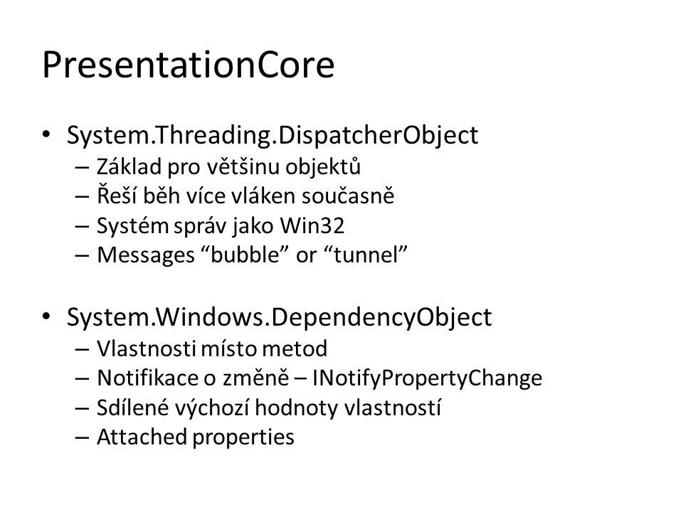 PresentationCore • System.Threading.DispatcherObject – Základ pro většinu objektů – Řeší běh více vláken současně – Systém správ jako Win32 – Messages bubble or tunnel • System.Windows.DependencyObject – Vlastnosti místo metod – Notifikace o změně – INotifyPropertyChange – Sdílené výchozí hodnoty vlastností – Attached properties