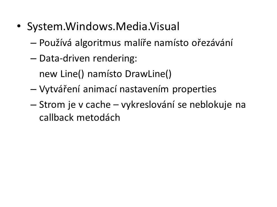 • System.Windows.Media.Visual – Používá algoritmus malíře namísto ořezávání – Data-driven rendering: new Line() namísto DrawLine() – Vytváření animací nastavením properties – Strom je v cache – vykreslování se neblokuje na callback metodách