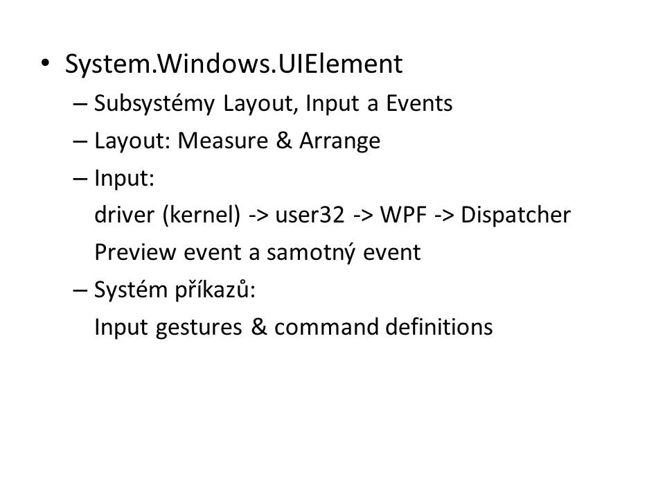 • System.Windows.UIElement – Subsystémy Layout, Input a Events – Layout: Measure & Arrange – Input: driver (kernel) -> user32 -> WPF -> Dispatcher Pre