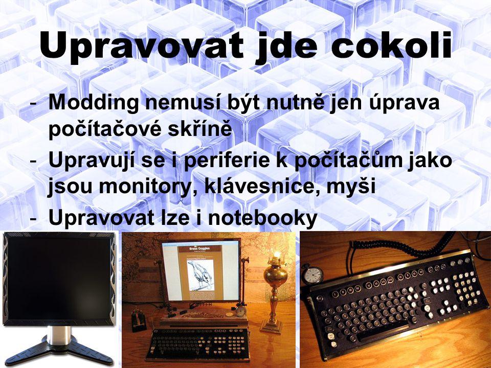 Upravovat jde cokoli -Modding nemusí být nutně jen úprava počítačové skříně -Upravují se i periferie k počítačům jako jsou monitory, klávesnice, myši -Upravovat lze i notebooky