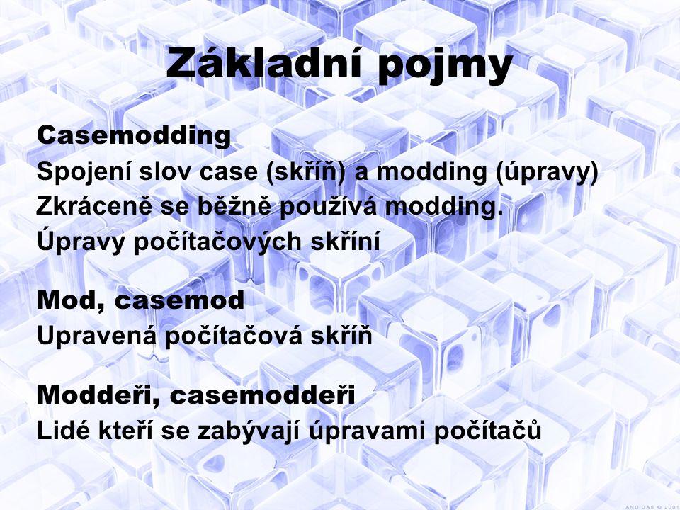 Základní pojmy Casemodding Spojení slov case (skříň) a modding (úpravy) Zkráceně se běžně používá modding.