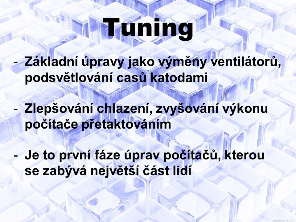 Tuning -Základní úpravy jako výměny ventilátorů, podsvětlování casů katodami -Zlepšování chlazení, zvyšování výkonu počítače přetaktováním -Je to první fáze úprav počítačů, kterou se zabývá největší část lidí