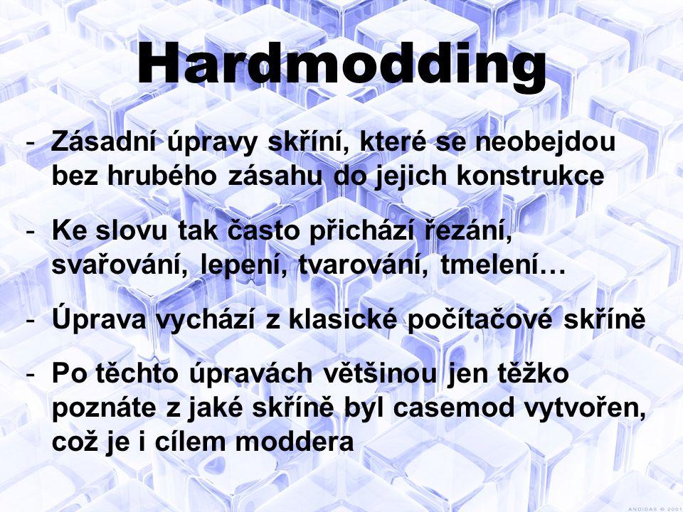 Hardmodding -Zásadní úpravy skříní, které se neobejdou bez hrubého zásahu do jejich konstrukce -Ke slovu tak často přichází řezání, svařování, lepení, tvarování, tmelení… -Úprava vychází z klasické počítačové skříně -Po těchto úpravách většinou jen těžko poznáte z jaké skříně byl casemod vytvořen, což je i cílem moddera