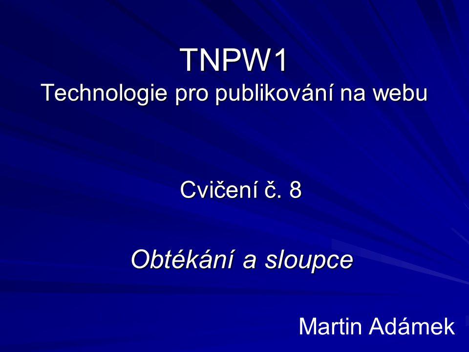 TNPW1 Technologie pro publikování na webu Cvičení č. 8 Obtékání a sloupce Martin Adámek