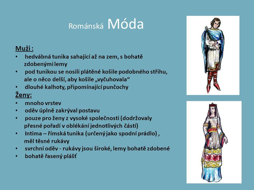 Románská Móda Muži : • hedvábná tunika sahající až na zem, s bohatě zdobenými lemy • pod tunikou se nosili plátěné košile podobného střihu, ale o něco