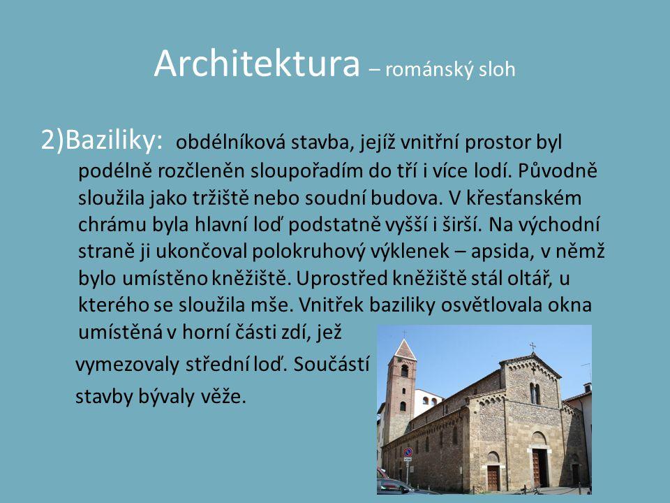 Architektura – románský sloh 2)Baziliky: obdélníková stavba, jejíž vnitřní prostor byl podélně rozčleněn sloupořadím do tří i více lodí. Původně slouž