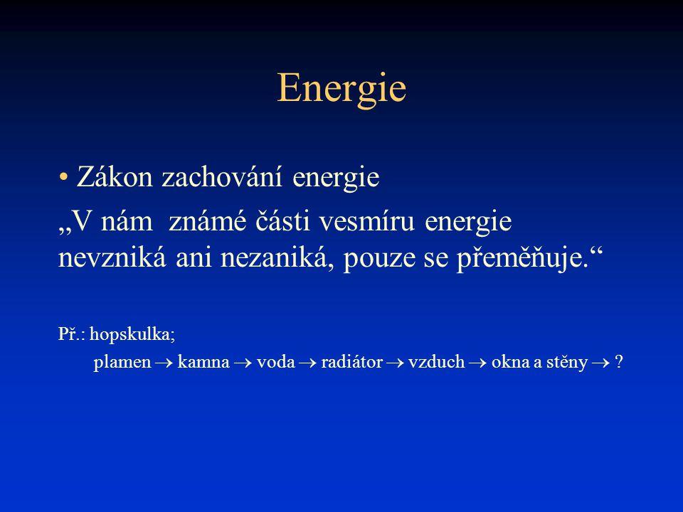 """Energie • Zákon zachování energie """"V nám známé části vesmíru energie nevzniká ani nezaniká, pouze se přeměňuje. Př.: hopskulka; plamen  kamna  voda  radiátor  vzduch  okna a stěny  ?"""
