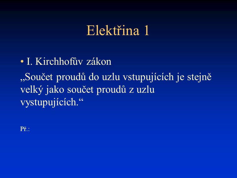 """Elektřina 1 • I. Kirchhofův zákon """"Součet proudů do uzlu vstupujících je stejně velký jako součet proudů z uzlu vystupujících."""" Př.:"""
