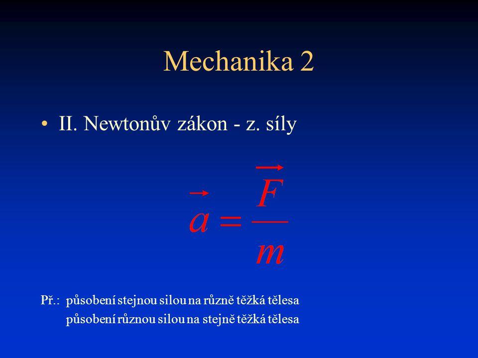 Mechanika 2 •II. Newtonův zákon - z. síly Př.:působení stejnou silou na různě těžká tělesa působení různou silou na stejně těžká tělesa
