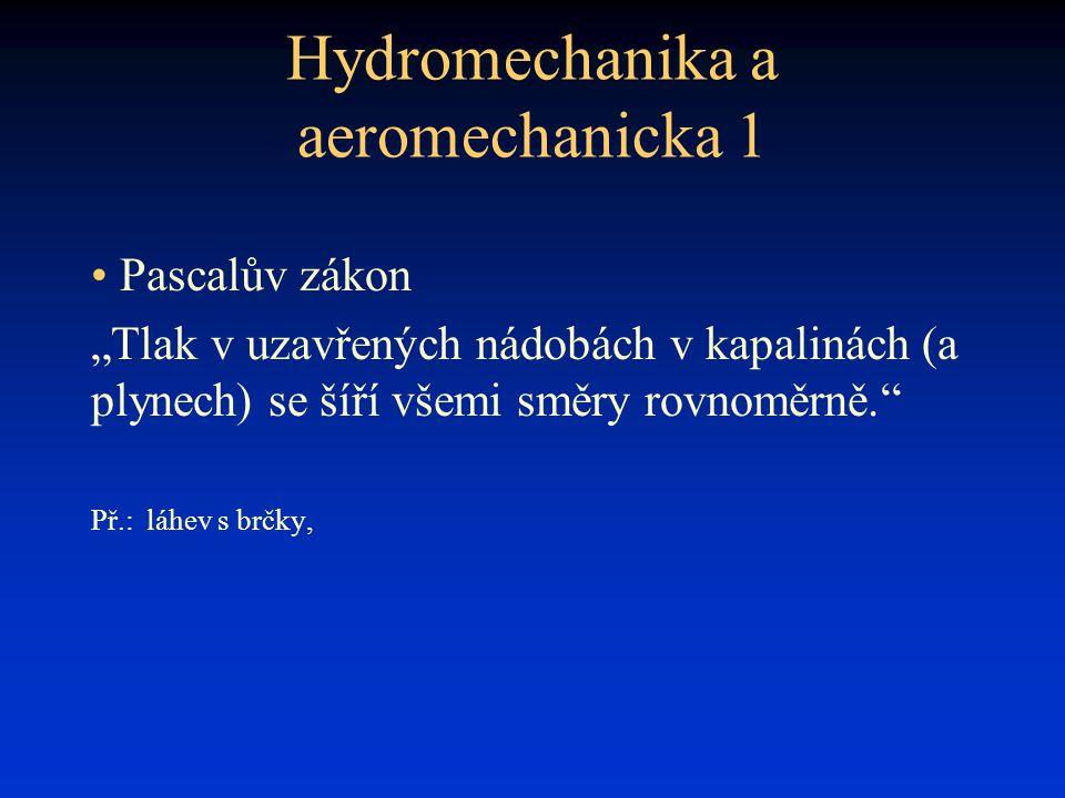 """Hydromechanika a aeromechanicka 1 • Pascalův zákon """"Tlak v uzavřených nádobách v kapalinách (a plynech) se šíří všemi směry rovnoměrně."""" Př.:láhev s b"""