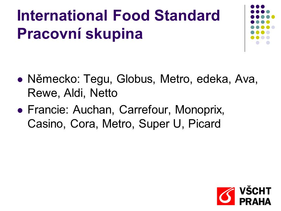International Food Standard Pracovní skupina  Německo: Tegu, Globus, Metro, edeka, Ava, Rewe, Aldi, Netto  Francie: Auchan, Carrefour, Monoprix, Cas
