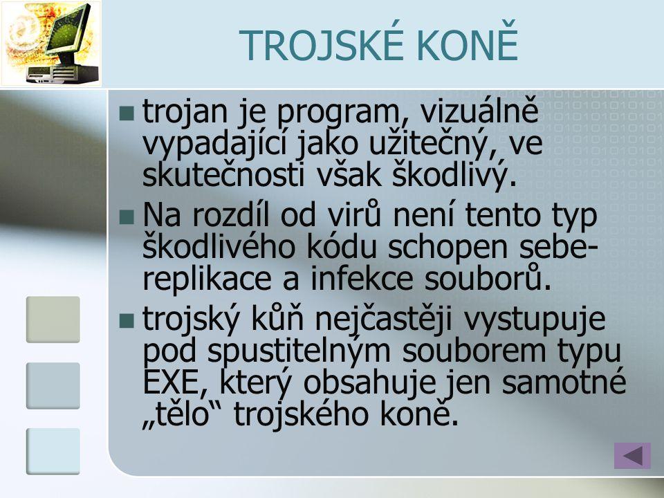 TROJSKÉ KONĚ  trojan je program, vizuálně vypadající jako užitečný, ve skutečnosti však škodlivý.  Na rozdíl od virů není tento typ škodlivého kódu