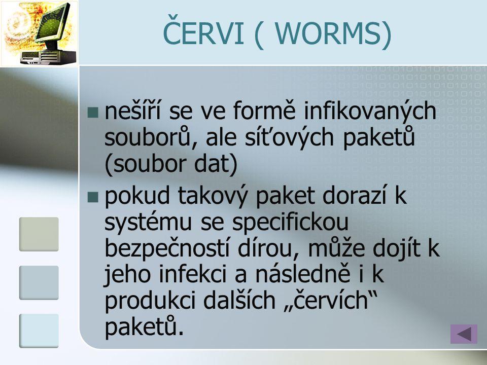 ČERVI ( WORMS)  nešíří se ve formě infikovaných souborů, ale síťových paketů (soubor dat)  pokud takový paket dorazí k systému se specifickou bezpeč