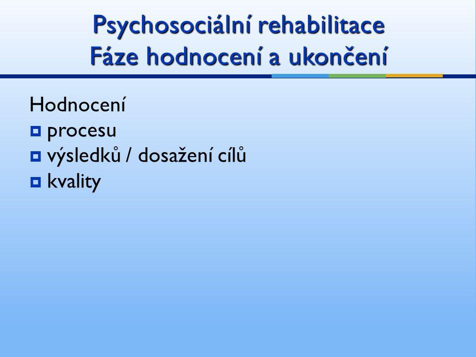 Psychosociální rehabilitace Fáze hodnocení a ukončení Hodnocení  procesu  výsledků / dosažení cílů  kvality