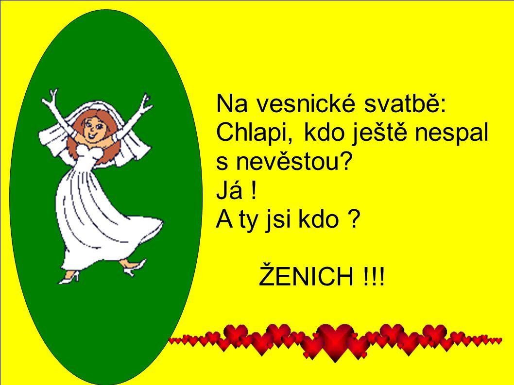 Na vesnické svatbě: Chlapi, kdo ještě nespal s nevěstou? Já ! A ty jsi kdo ? ŽENICH !!!