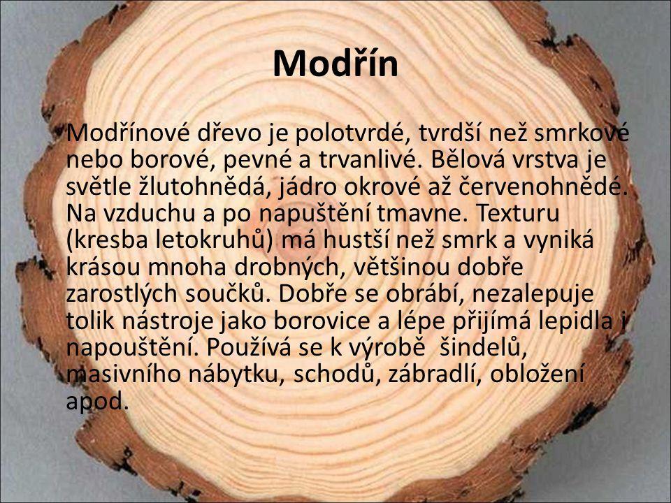 Modřín Modřínové dřevo je polotvrdé, tvrdší než smrkové nebo borové, pevné a trvanlivé. Bělová vrstva je světle žlutohnědá, jádro okrové až červenohně