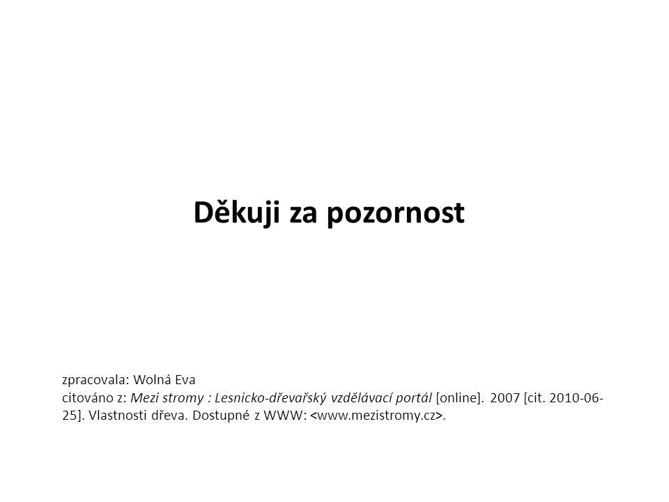 Děkuji za pozornost zpracovala: Wolná Eva citováno z: Mezi stromy : Lesnicko-dřevařský vzdělávací portál [online]. 2007 [cit. 2010-06- 25]. Vlastnosti