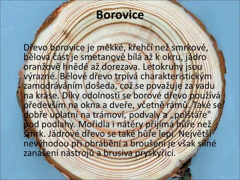 Borovice Dřevo borovice je měkké, křehčí než smrkové, bělová část je smetanově bílá až k okru, jádro oranžově hnědé až dorezava. Letokruhy jsou výrazn